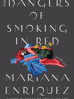 Book Review: The Dangers of Smoking in Bed by Mariana Enríquez